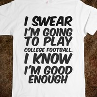 I SWEAR I'M GOING TO PLAY COLLEGE FOOTBALL. I KNOW I'M GOOD ENOUGH