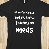 IF YOU'RE CRAZY AND YOU KNOW IT SHAKE YOUR MEDS