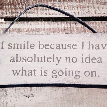 Funny Sign. I Smile Because I Have Absolutely No Idea What Is Going On. Funny Gift. Rustic.