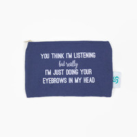 You Think I'm Listening Doing Eyebrows Makeup Bag