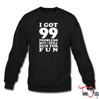 I Got 99 Problems But Still Run For Fun sweatshirt