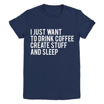 I Just Want To Drink Coffee Create Stuff And Sleep Graphic Tee