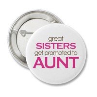 Great Sisters Get Promoted To Aunt Button from Zazzle.com
