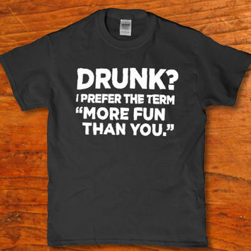 Drunk? i prefer the term More fun than you. Funny t-shirt for Men