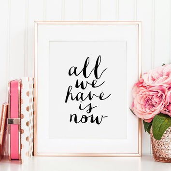 PRINTABLE Art,All We Have Is Now, Love Quote,Love Sign, Gift For Her, Gift For Him, Inspirational Quote,Valentines Day,Quote Prints,Quotes