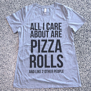 T Shirt Women - I Care About Are Pizza Rolls And Like Two Other People - womens clothing, graphic tees, sarcastic, funny shirt
