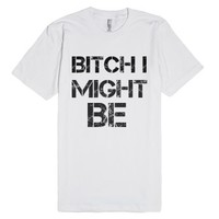 Bitch I might be-Unisex White T-Shirt