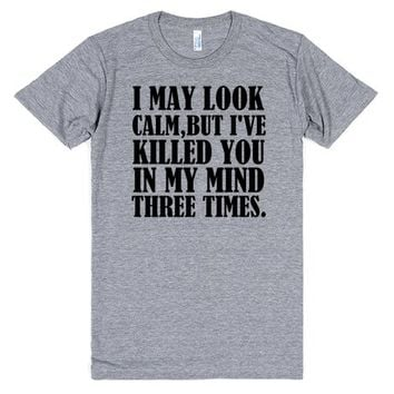 I MAY LOOK CALM BUT I'VE KILLED YOU IN MY MIND THREE TIMES | Athletic T-shirt | SKREENED