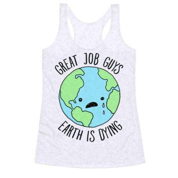 GOOD JOB GUYS EARTH IS DYING RACERBACK TANK