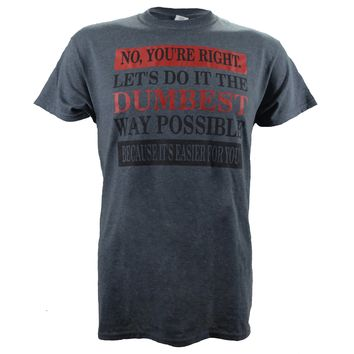 No You're right. Lets's Do it the Dumbest Way Possible on a Dark Heather T Shirt
