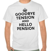 GOODBYE TENSION AND HELLO PENSION T-Shirt