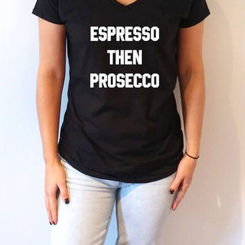 Espresso Then Prosecco V-neck T-shirt For Women fashion funny top cute sassy gift to her teen  work out womens gifts vnecks coffee stuff