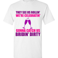 They See Us Rollin' We're Celebratin' Gonna Catch Us Bridin' Dirty Bachelorette Party Shirt