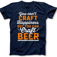 You Can't Craft Happiness But You Can Craft Beer T Shirt - BER-28
