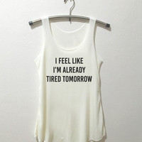 I feel like i'm already tired tomorrow Tank Top shirt tumblr quote Wingardium Leviosa shirt Tumblr Clothing women shirt girl t shirt design
