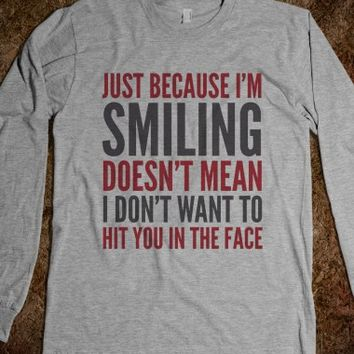 JUST BECAUSE I'M SMILING DOESN'T MEAN THAT I DON'T WANT TO HIT YOU IN THE FACE LONG SLEEVE (IDA222)