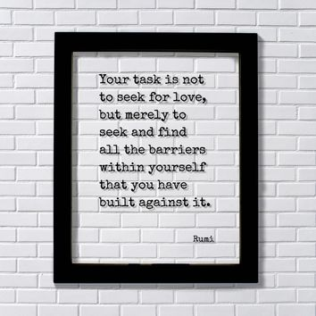 Rumi Quote - Your task is not to seek for love, but merely to seek and find all the barriers within yourself that you have built against it