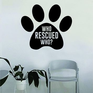 Dog Paw Print Who Rescued Who Quote Wall Decal Sticker Bedroom Home Room Art Vinyl Inspirational Decor Cute Animals Puppy Pet Rescue Adopt Foster Teen