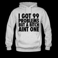 I Got 99 Problems But A Bitch Aint One Hoodie | Spreadshirt | ID: 11324932