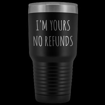 I'm Yours No Refunds Boyfriend Gift Idea Girlfriend Gifts Husband Wife Tumbler Funny Metal Mug Insulated Hot Cold Travel Cup 30oz BPA Free