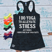 I Do Yoga To Alleviate Stress Just Kidding I Drink Wine In My Yoga Pants - Funny workout tank top. S-2XL. Yoga shirt. Wine drinking shirt.