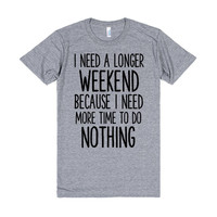 I NEED A LONGER WEEKEND BECAUSE I NEED MORE TIME TO DO NOTHING