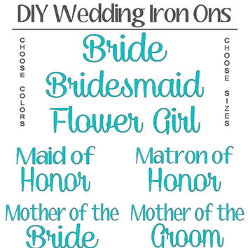 DIY Wedding Party Iron Ons, Bride, Bridesmaid, Flower Girl, Maid of Honor, Mother of Bride, Mother of Groom T-Shirts