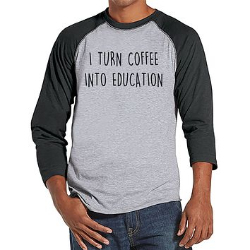 Funny Teacher Shirts - I Turn Coffee Into Education - Teacher Gift - Teacher Appreciation Gift - Gift for Teacher - Men's Grey Raglan Tee