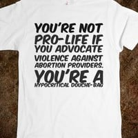 YOU'RE NOT PRO-LIFE IF YOU ADVOCATE VIOLENCE AGAINST ABORTION PROVIDERS. YOU'RE A HYPOCRITICAL DOUCH