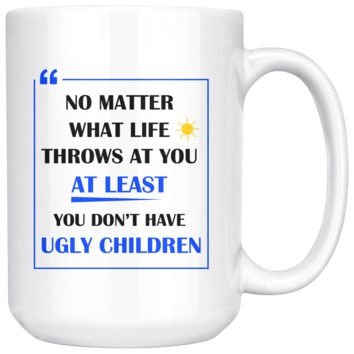 No Matter What Life Throws At You At Least You Don't Have Ugly Children, Funny 15oz. Ceramic White Mug, Mom Gift