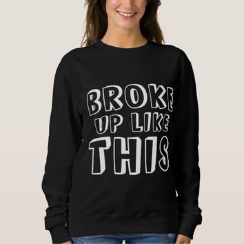 Broke Up Like This Sweatshirt