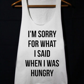 I'm Sorry For What I Said When I Was Hungry Shirt Funny Quote Loose Fit Tank Top Women populer tanktop for mens and women made by USA