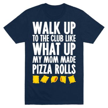 Walk Up To The Club Like What Up My Mom Made Me Pizza Rolls T-Shirt