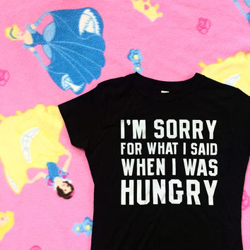 I'm Sorry For What I Said When I Was Hungry Tee