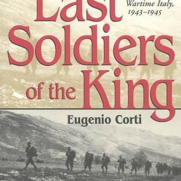 The Last Soldiers of the King: Wartime Italy, 1943-1945: The Last Soldiers of the King