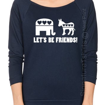 Let's Be Friends Off the shoulder Womens shirt Funny Political Tshirt Election T Shirt Democrat Republican Gift Terry Raglan Raw Edge tee