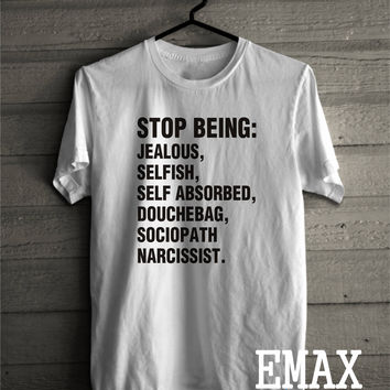 Stop Being Jealous, Selfish, Self Absorbed, Douchebag, Sociopath narcissist Tshirt, Protest T-shirt Unisex Tumblr Shirt 100% Cotton Unisex