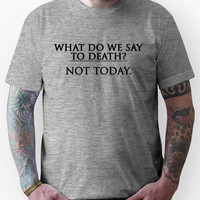 What Do We Say To Death? Not Today. Unisex T-Shirt