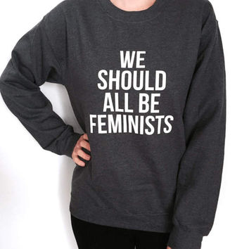 we should all be feminists sweatshirt crewneck women fashion cute hipster feminism quotes saying slogan trendy dope tumblr instagram