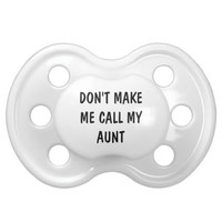DON'T MAKE ME CALL MY AUNT Baby Pacifiers from Zazzle.com