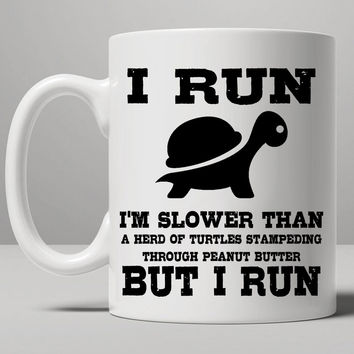 I Run Slower Than a Herd Of Turtles Stampeding Through Peanut Butter. But I Run. Mug, Tea Mug, Coffee Mug