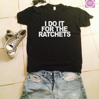 I do it for the ratchets t-shirts for women tshirts shirts gifts t-shirt womens tops girls tumblr funny girlfriend teenagers fashion teens