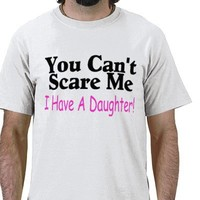 You Can't Scare Me I Have A Daughter T Shirt from