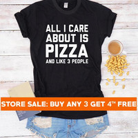 All I care about is pizza t-shirt funny tees hipster shirt for teen gifts friends women tshirt men shirt teen tshirt ladies tees gift ideas