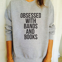 Obsessed with band and books sweatshirt jumper cool fashion gift girls women sweater funny slogan cute teens hipster tumblr