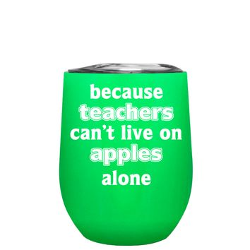 Because Teacher Cant Live on Apples Alone on Neon Green 12 oz Stemless Wine Tumbler