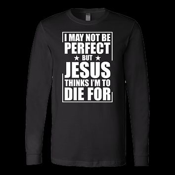 I may not be perfect but jesus thinks i'm to die for Long Sleeve T Shirt - TL00676LS