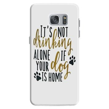 IT'S NOT DRINKING ALONE IF YOUR DOG IS HOME Samsung Galaxy S7