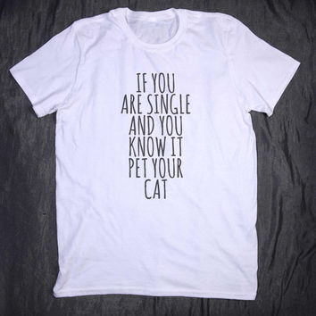 If You Are Single And You Know It Pet Your Cat Tumblr Top Slogan Funny Kitten Pun Animal Lover T-shirt