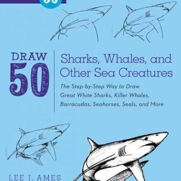 Draw 50 Sharks, Whales, and Other Sea Creatures: The Step-By-Step Way to Draw Great White Sharks, Killer Whales, Barracudas, Seahorses, Seals, and More... (Draw 50)